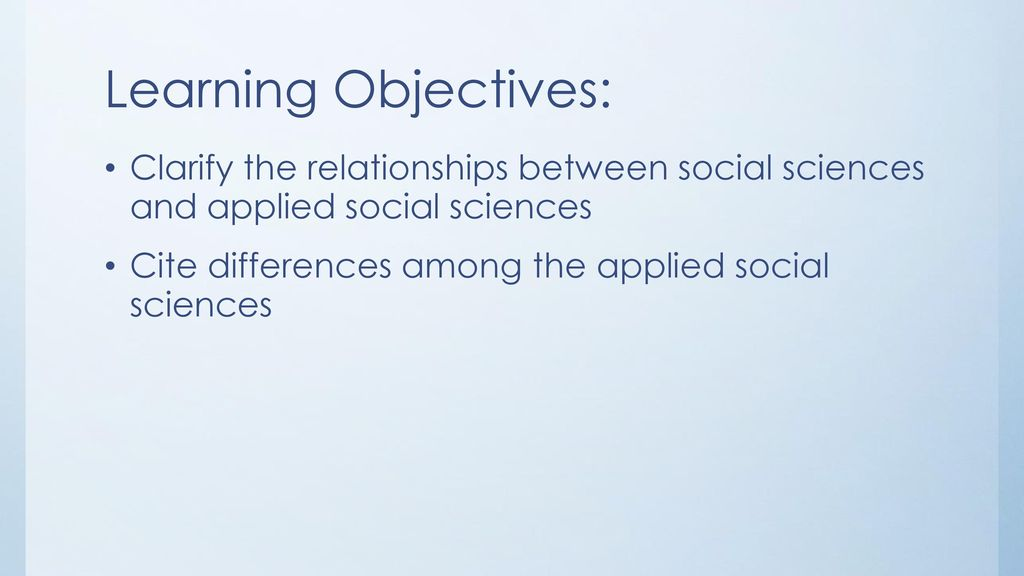 Learning Objectives: Clarify the relationships between social sciences and applied social sciences.