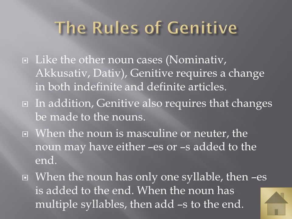 The Rules of Genitive Like the other noun cases (Nominativ, Akkusativ, Dativ), Genitive requires a change in both indefinite and definite articles.