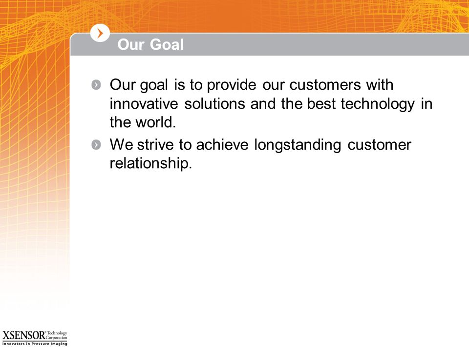 Our Goal Our goal is to provide our customers with innovative solutions and the best technology in the world.