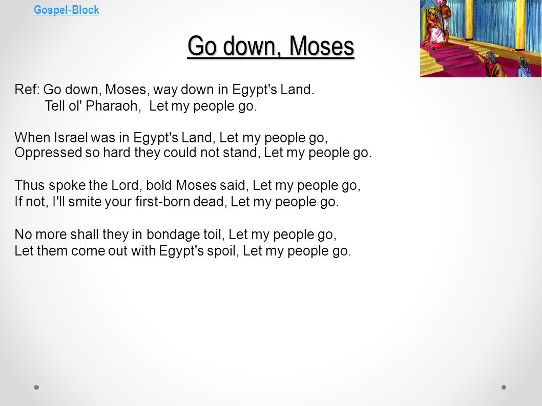 Gospel-Block Go down, Moses. Ref: Go down, Moses, way down in Egypt s Land. Tell ol Pharaoh, Let my people go.