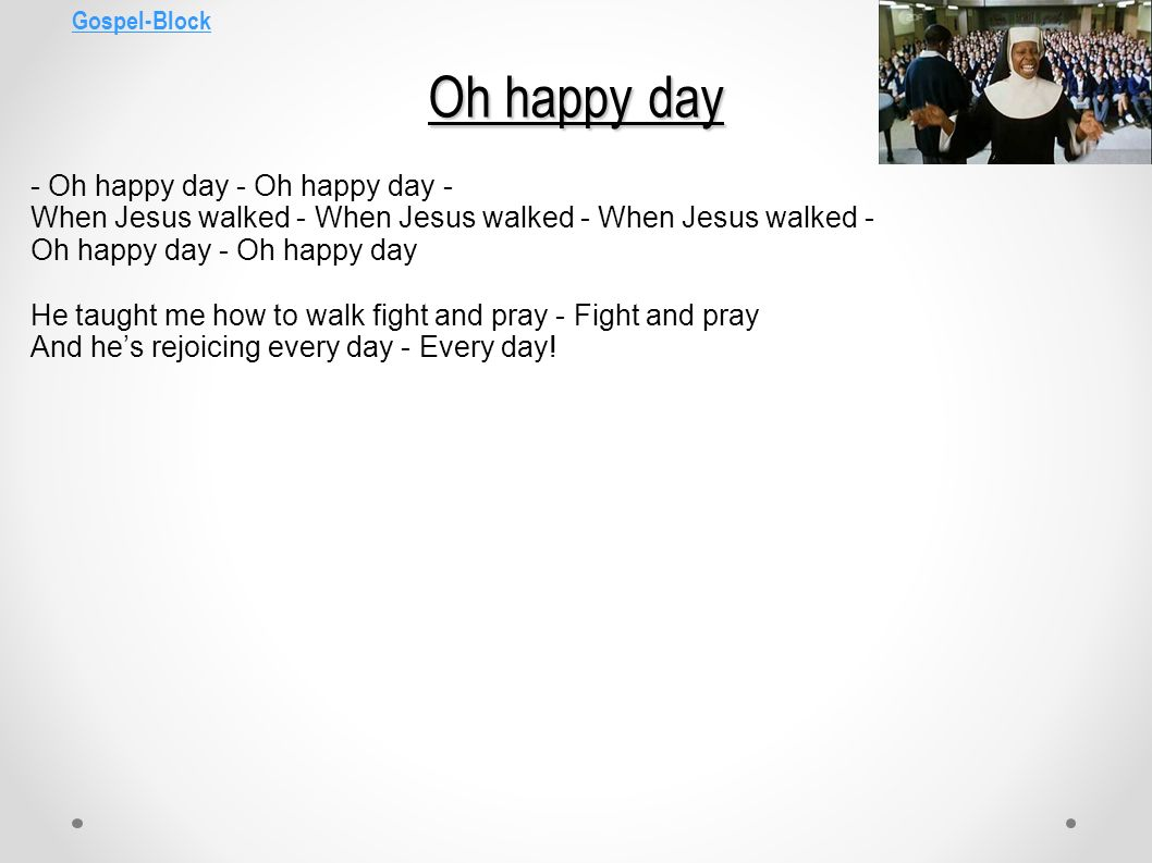 Gospel-Block Oh happy day. - Oh happy day - Oh happy day - When Jesus walked - When Jesus walked - When Jesus walked -