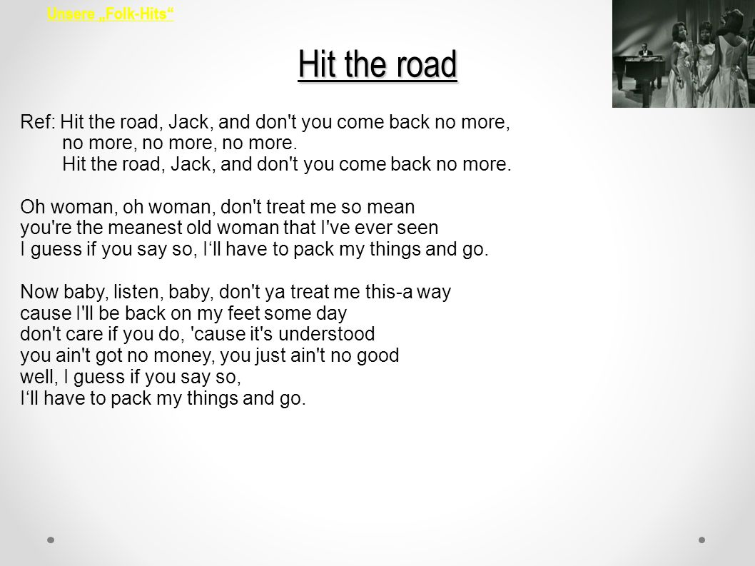 Hit the road Ref: Hit the road, Jack, and don t you come back no more,