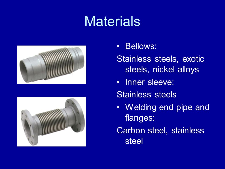 Materials Bellows: Stainless steels, exotic steels, nickel alloys