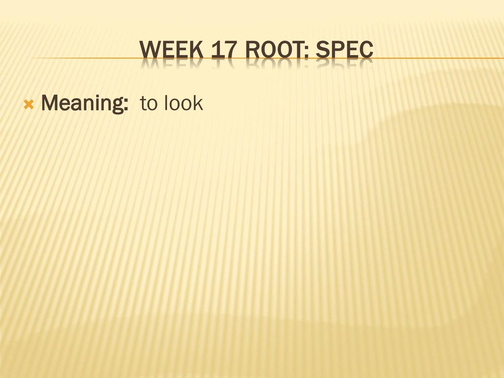2 Week 17 Root: SPEc Meaning: To Look