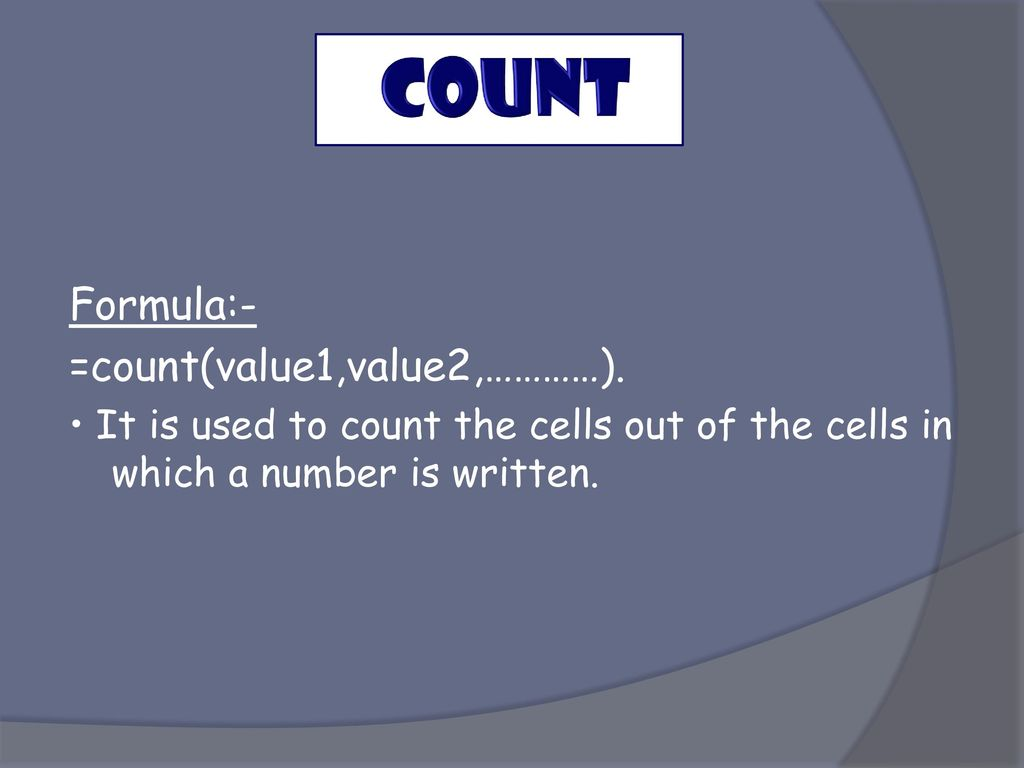 COUNT Formula:- =count(value1,value2,…………).