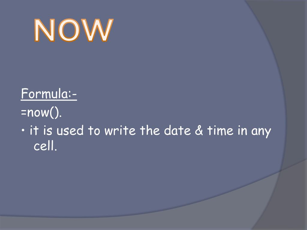 NOW Formula:- =now(). • it is used to write the date & time in any cell.