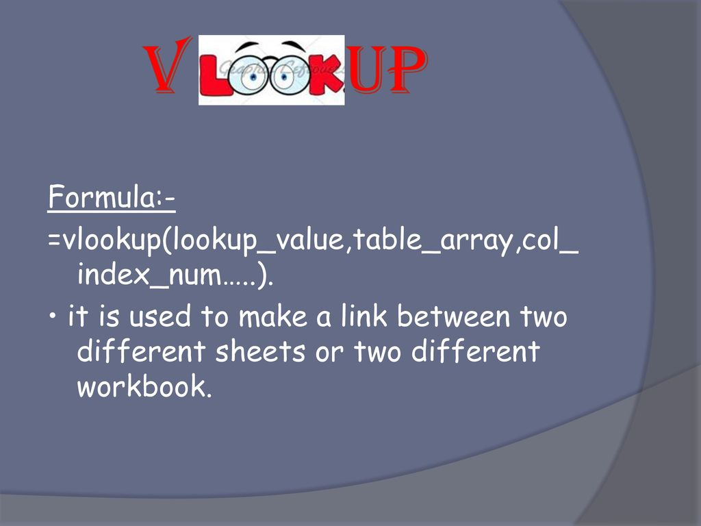 V UP Formula:- =vlookup(lookup_value,table_array,col_ index_num…..).