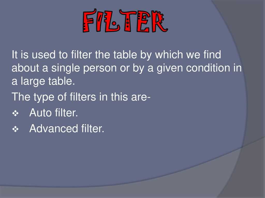 FILTER It is used to filter the table by which we find about a single person or by a given condition in a large table.