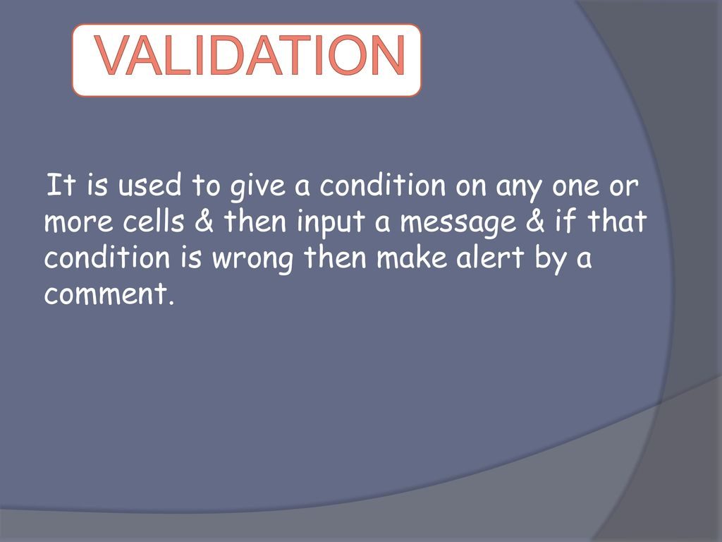 VALIDATION It is used to give a condition on any one or more cells & then input a message & if that condition is wrong then make alert by a comment.