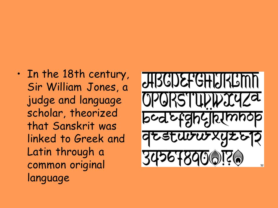 In the 18th century, Sir William Jones, a judge and language scholar, theorized that Sanskrit was linked to Greek and Latin through a common original language
