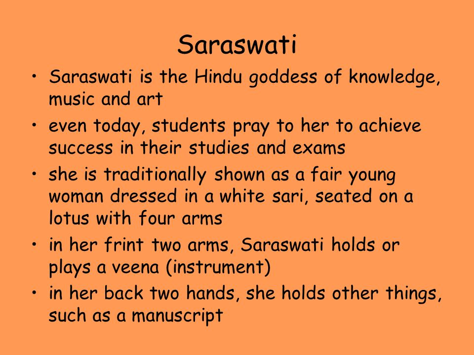 Saraswati Saraswati is the Hindu goddess of knowledge, music and art