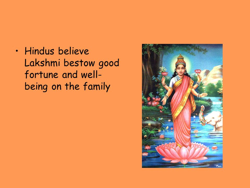 Hindus believe Lakshmi bestow good fortune and well-being on the family