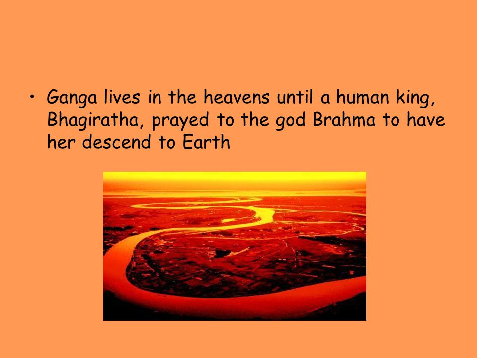 Ganga lives in the heavens until a human king, Bhagiratha, prayed to the god Brahma to have her descend to Earth
