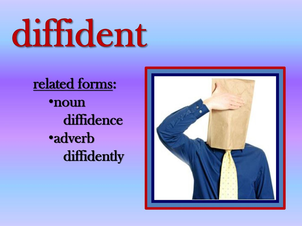 Superior 3 Diffident Related Forms: Noun Diffidence Adverb Diffidently