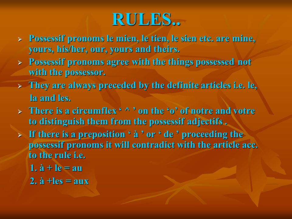 RULES.. Possessif pronoms le mien, le tien, le sien etc. are mine, yours, his/her, our, yours and theirs.