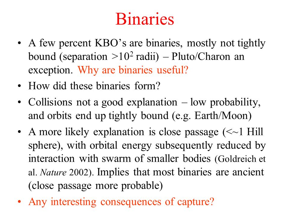 Binaries A few percent KBO's are binaries, mostly not tightly bound (separation >102 radii) – Pluto/Charon an exception. Why are binaries useful