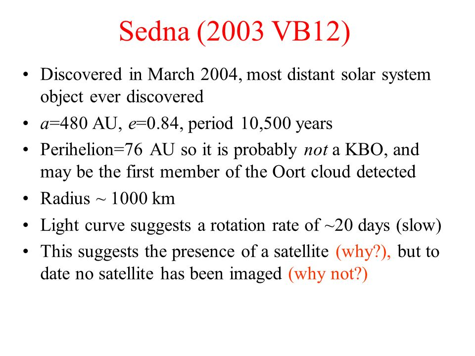 Sedna (2003 VB12) Discovered in March 2004, most distant solar system object ever discovered. a=480 AU, e=0.84, period 10,500 years.
