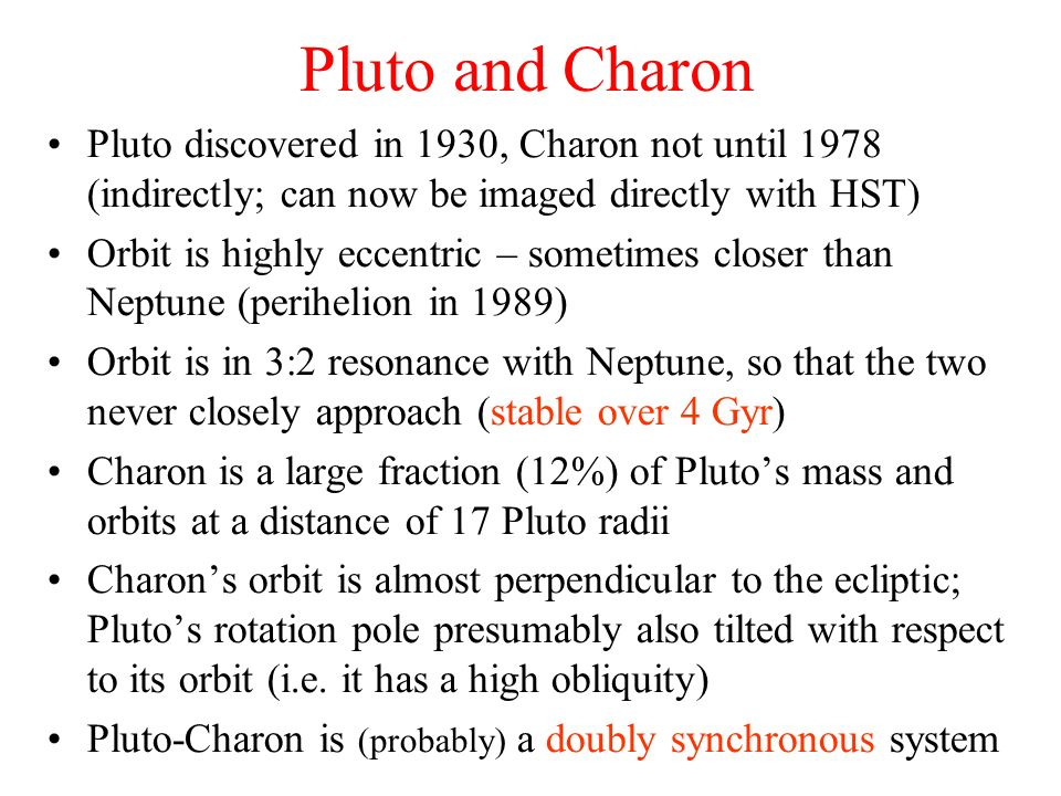 Pluto and Charon Pluto discovered in 1930, Charon not until 1978 (indirectly; can now be imaged directly with HST)
