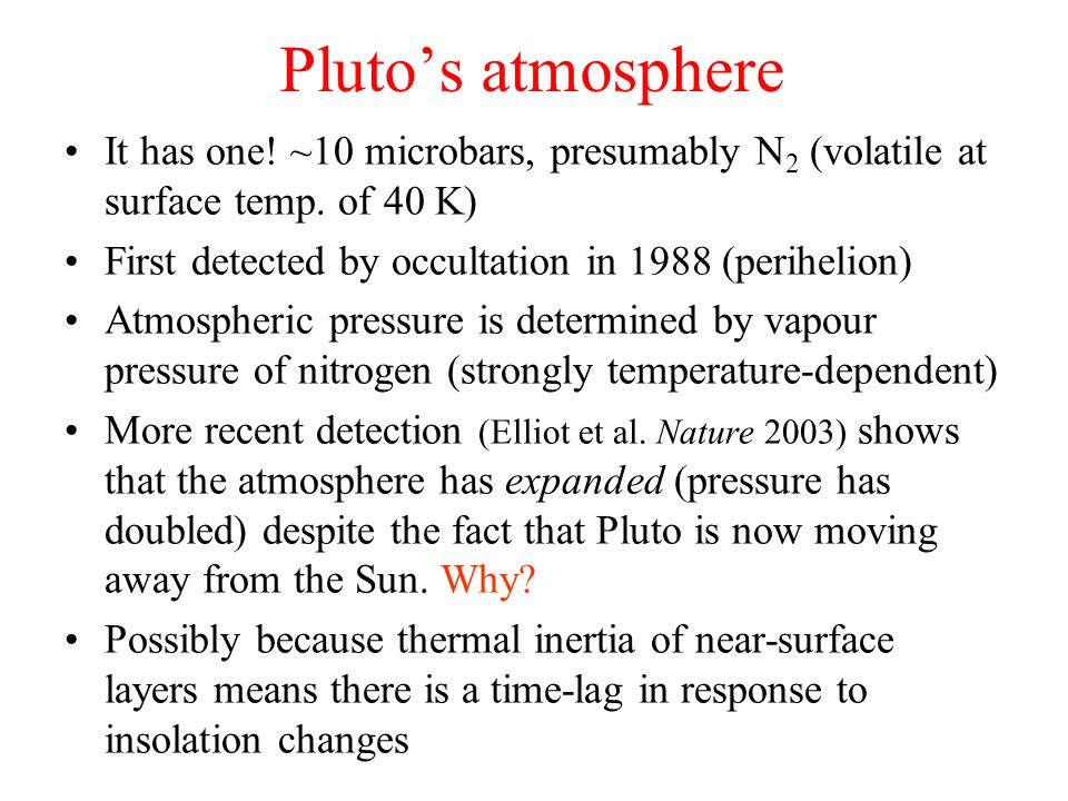 Pluto's atmosphere It has one! ~10 microbars, presumably N2 (volatile at surface temp. of 40 K) First detected by occultation in 1988 (perihelion)