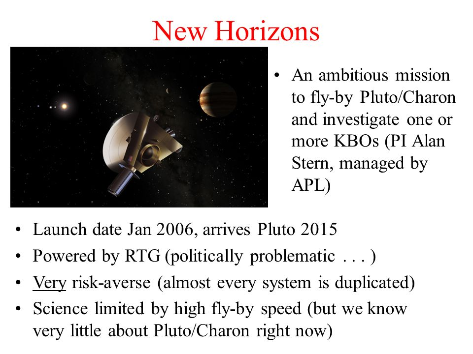 New Horizons An ambitious mission to fly-by Pluto/Charon and investigate one or more KBOs (PI Alan Stern, managed by APL)