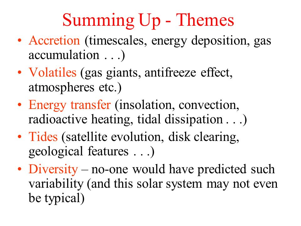 Summing Up - Themes Accretion (timescales, energy deposition, gas accumulation . . .) Volatiles (gas giants, antifreeze effect, atmospheres etc.)