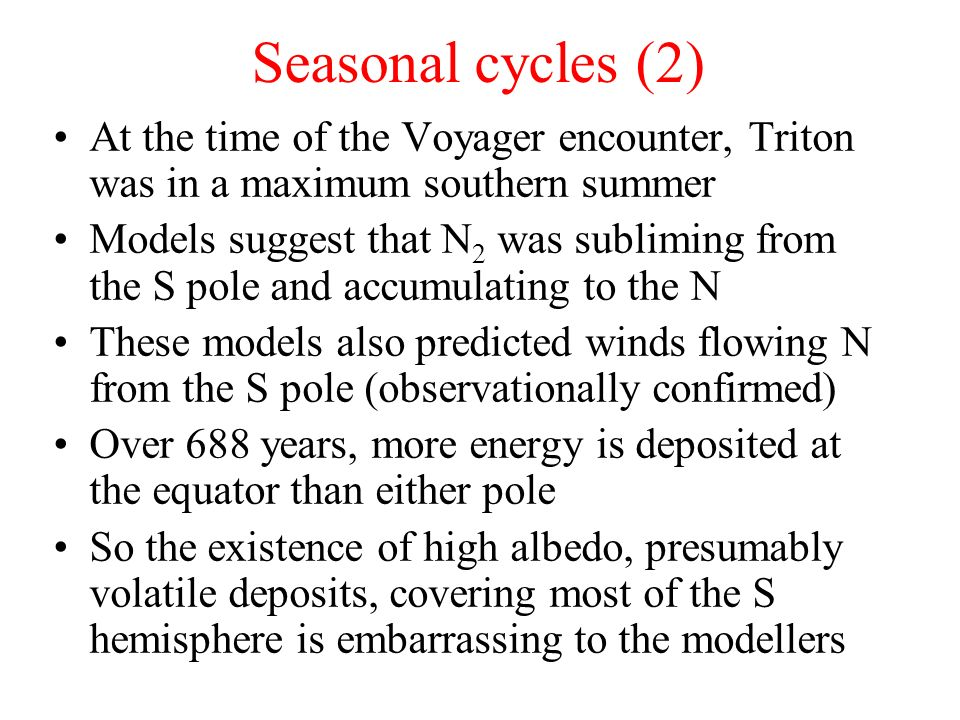 Seasonal cycles (2) At the time of the Voyager encounter, Triton was in a maximum southern summer.