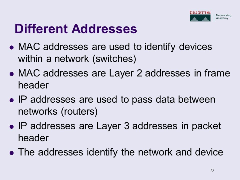 Different Addresses MAC addresses are used to identify devices within a network (switches) MAC addresses are Layer 2 addresses in frame header.
