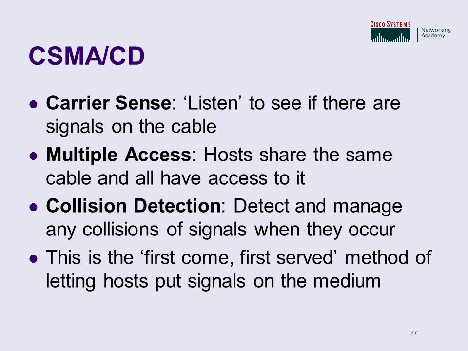 CSMA/CD Carrier Sense: 'Listen' to see if there are signals on the cable. Multiple Access: Hosts share the same cable and all have access to it.