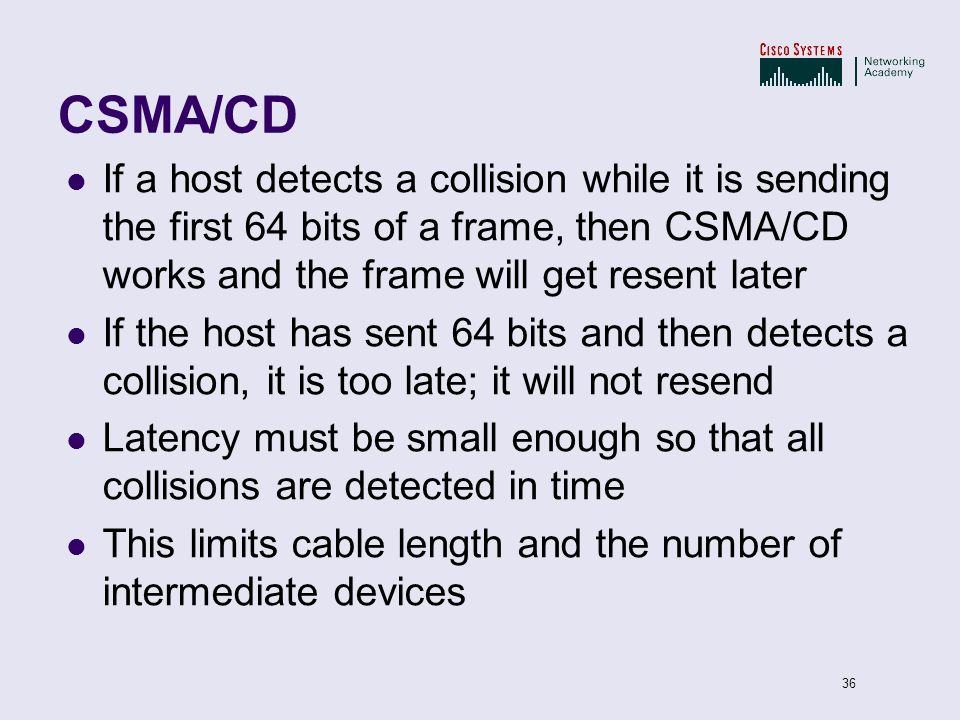 CSMA/CD If a host detects a collision while it is sending the first 64 bits of a frame, then CSMA/CD works and the frame will get resent later.