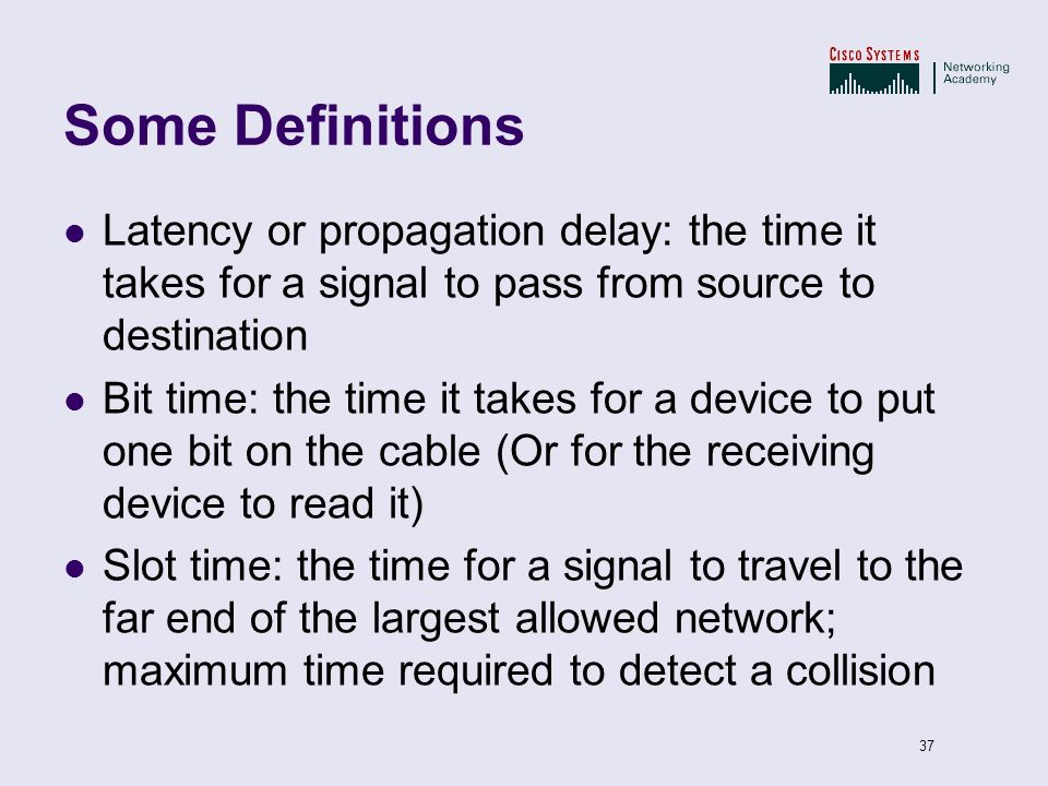 Some Definitions Latency or propagation delay: the time it takes for a signal to pass from source to destination.