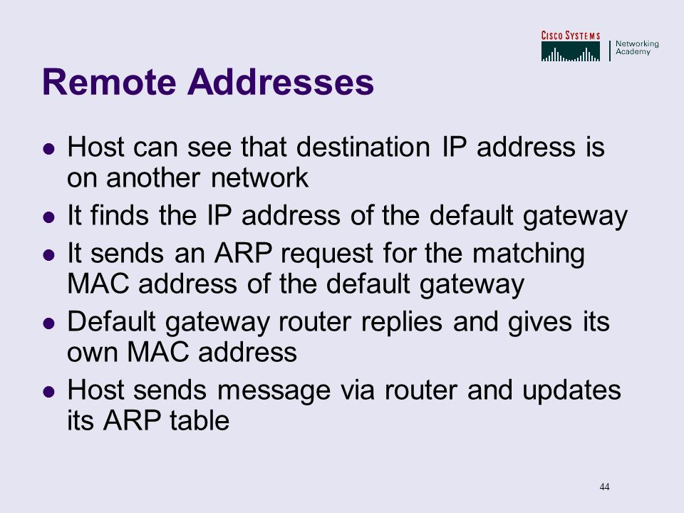 Remote Addresses Host can see that destination IP address is on another network. It finds the IP address of the default gateway.