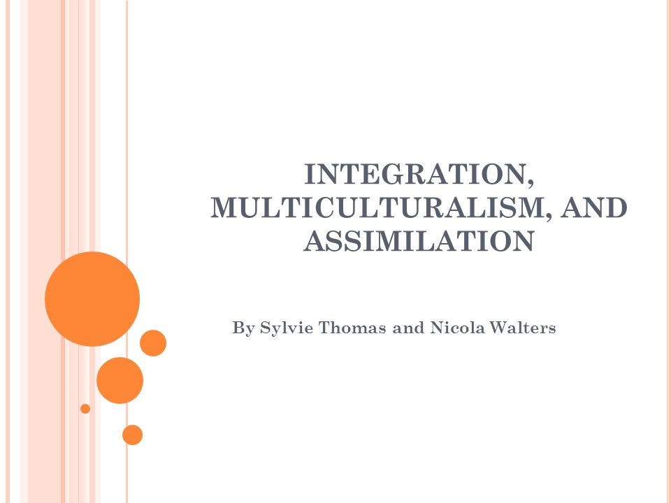 INTEGRATION, MULTICULTURALISM, AND ASSIMILATION