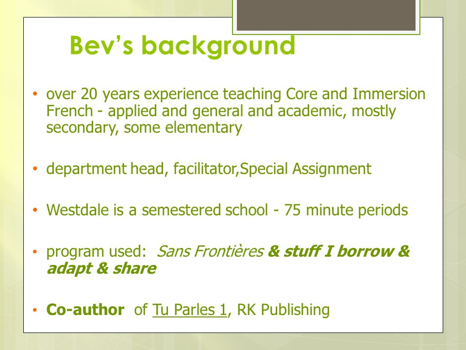 Bev's background over 20 years experience teaching Core and Immersion French - applied and general and academic, mostly secondary, some elementary.