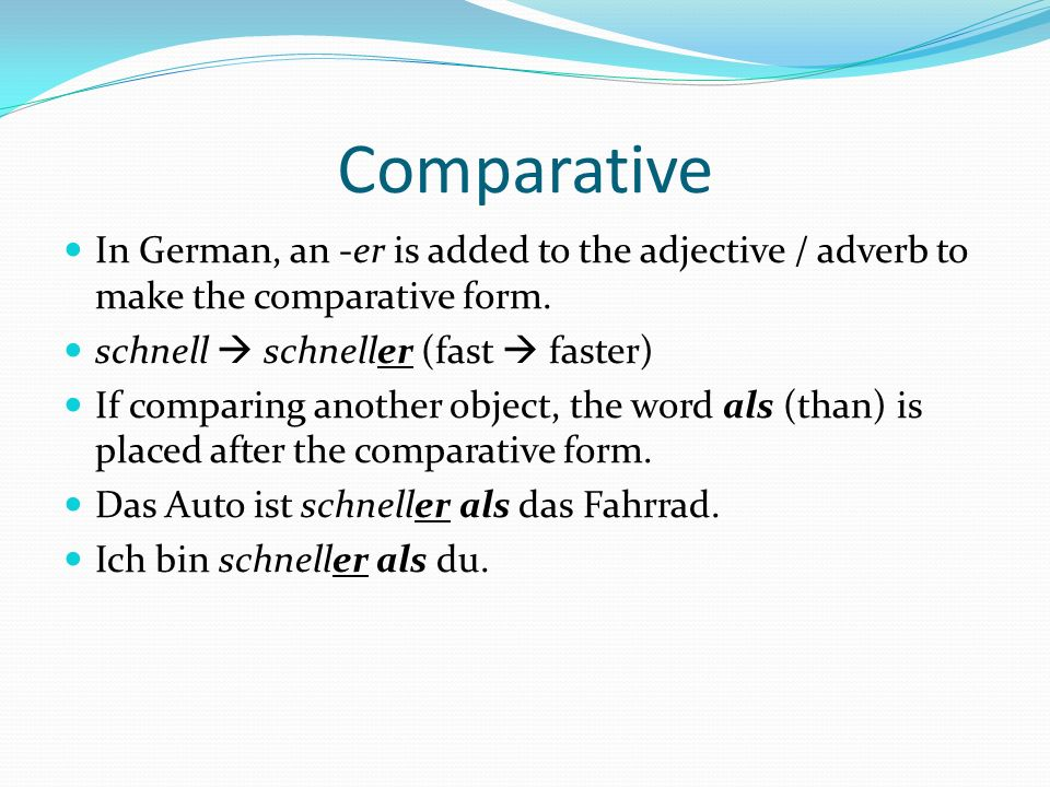 Comparative In German, an -er is added to the adjective / adverb to make the comparative form. schnell  schneller (fast  faster)