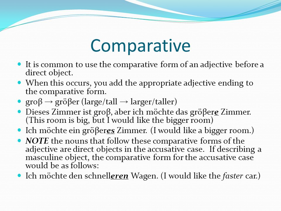 Comparative It is common to use the comparative form of an adjective before a direct object.