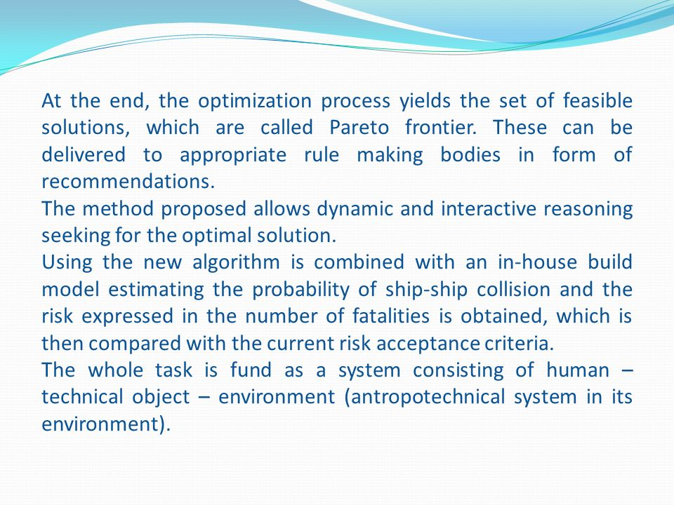At the end, the optimization process yields the set of feasible solutions, which are called Pareto frontier. These can be delivered to appropriate rule making bodies in form of recommendations.