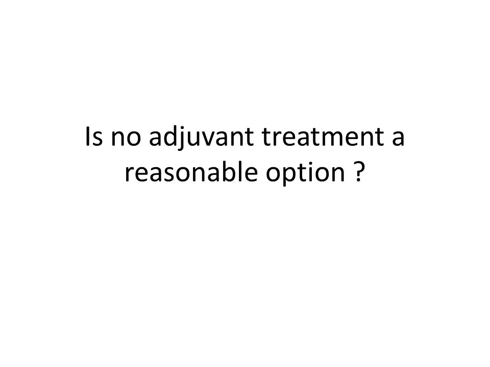 Is no adjuvant treatment a reasonable option