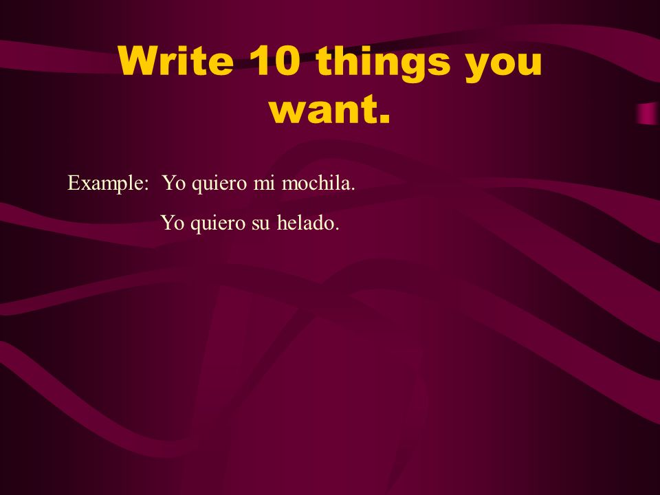 Write 10 things you want. Example: Yo quiero mi mochila.