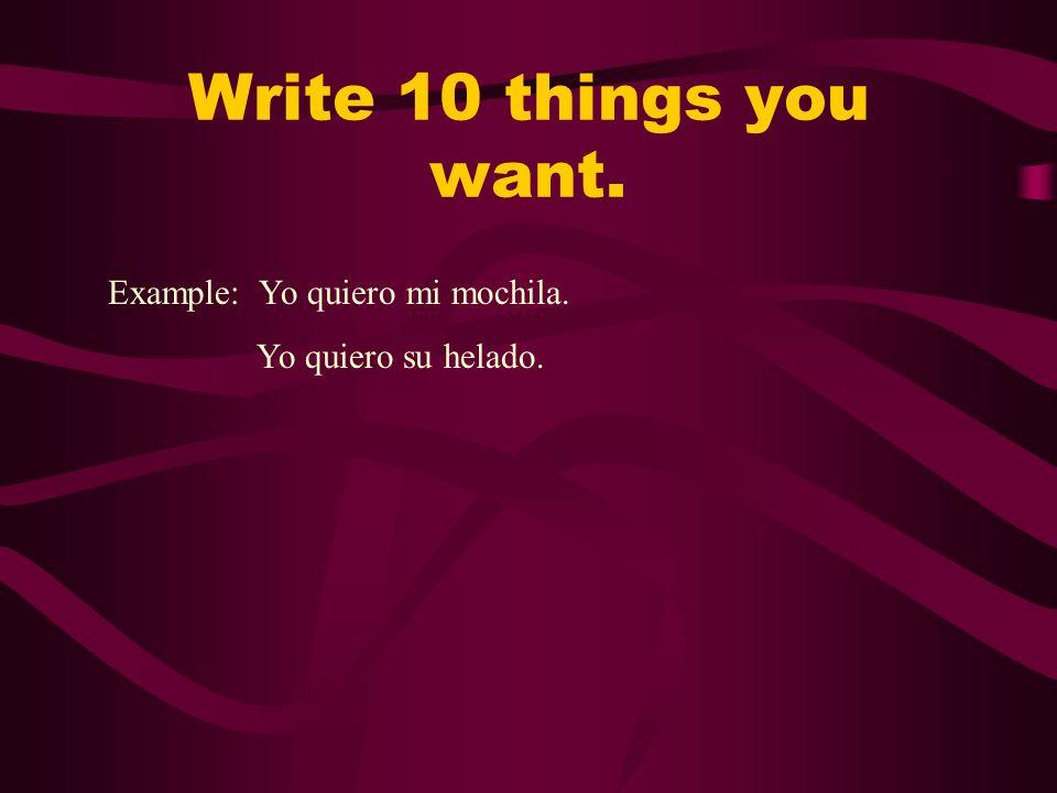 Write 10 things you want. Example: Yo quiero mi mochila.