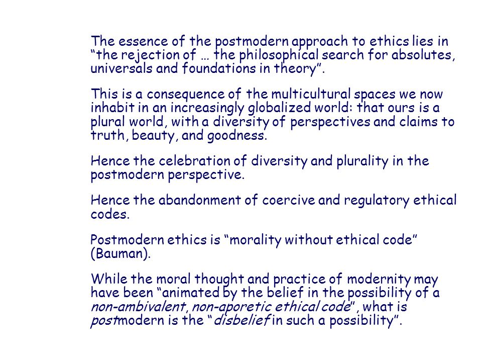 The essence of the postmodern approach to ethics lies in the rejection of … the philosophical search for absolutes, universals and foundations in theory .