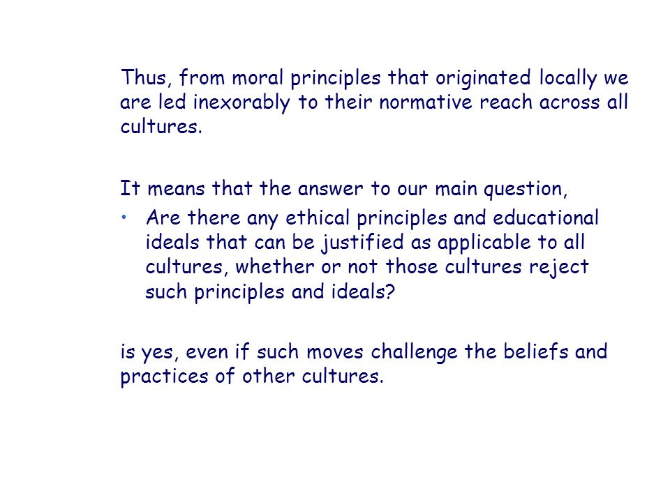 Thus, from moral principles that originated locally we are led inexorably to their normative reach across all cultures.