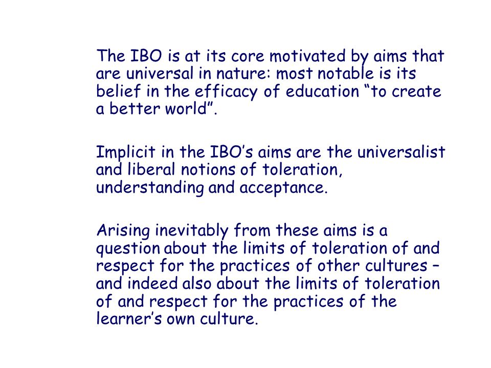 The IBO is at its core motivated by aims that are universal in nature: most notable is its belief in the efficacy of education to create a better world .