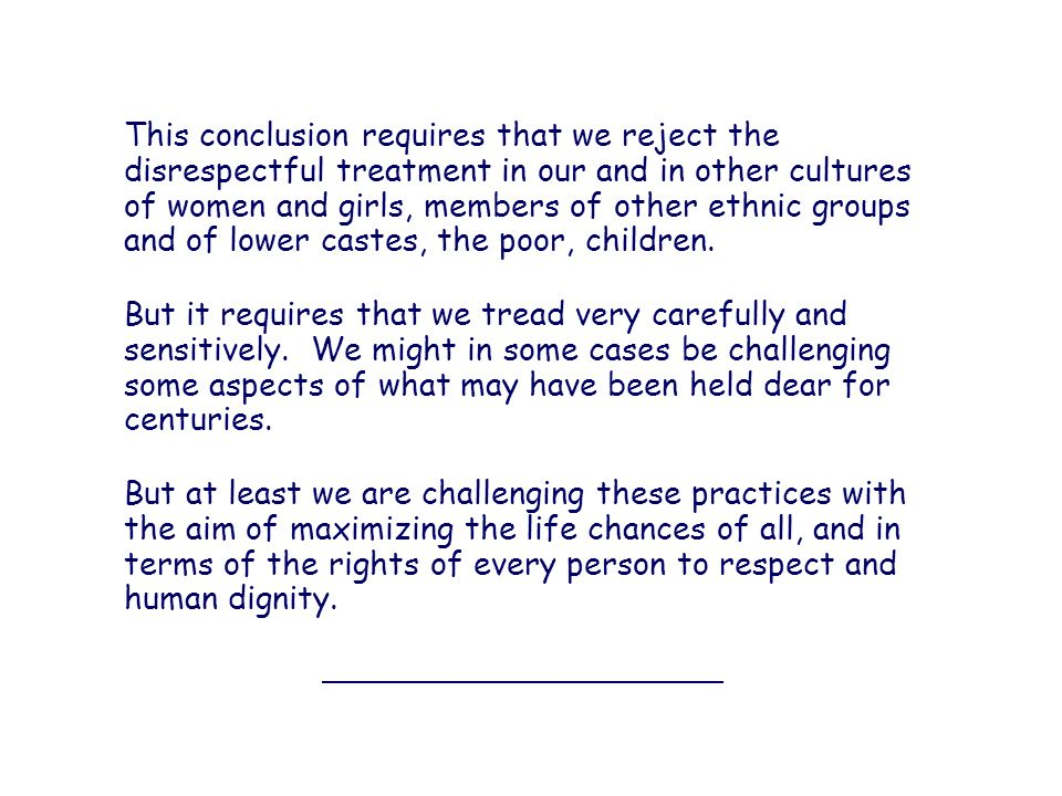 This conclusion requires that we reject the disrespectful treatment in our and in other cultures of women and girls, members of other ethnic groups and of lower castes, the poor, children.