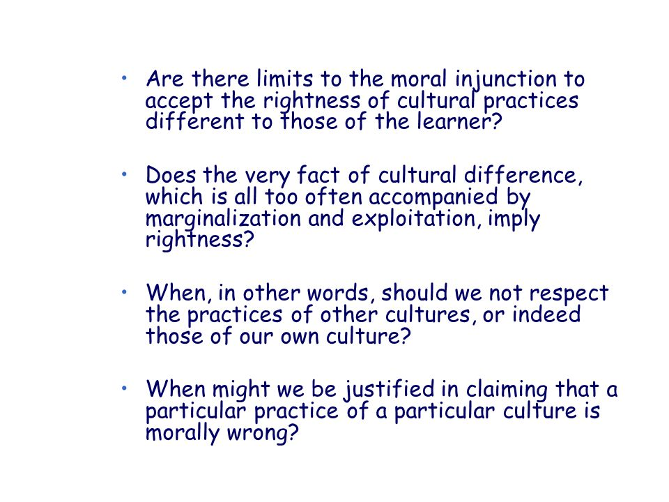 Are there limits to the moral injunction to accept the rightness of cultural practices different to those of the learner