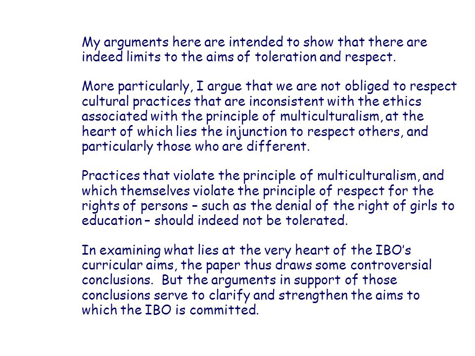 My arguments here are intended to show that there are indeed limits to the aims of toleration and respect.