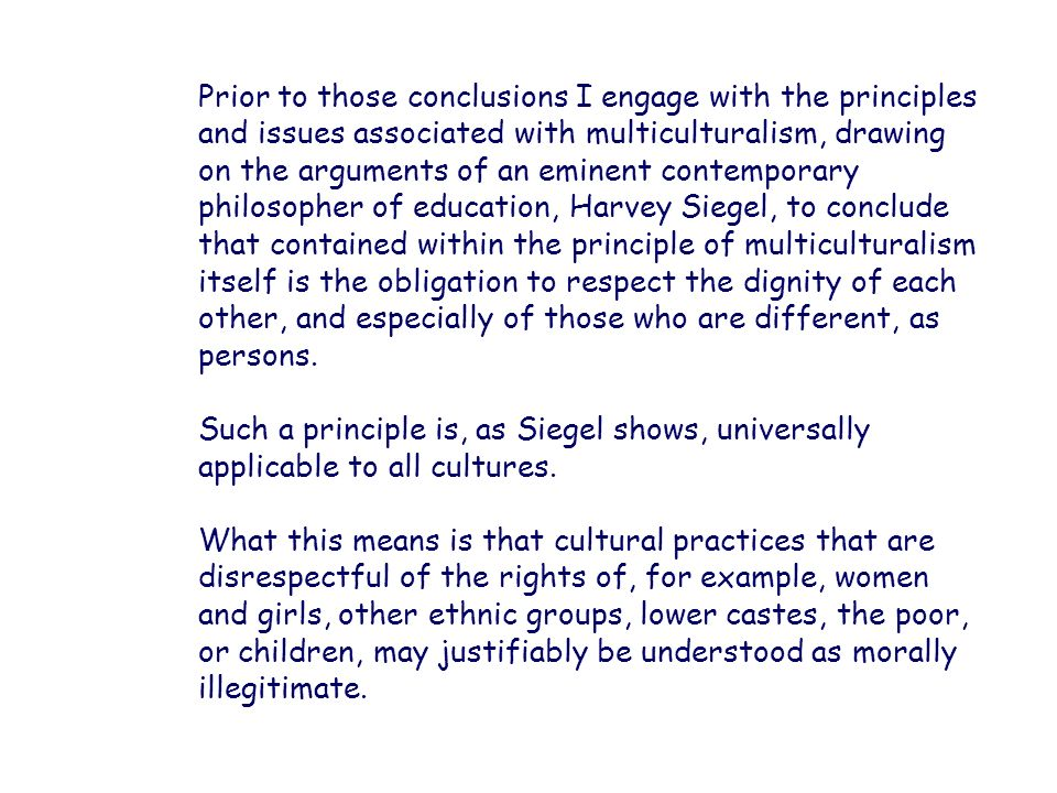 Prior to those conclusions I engage with the principles and issues associated with multiculturalism, drawing on the arguments of an eminent contemporary philosopher of education, Harvey Siegel, to conclude that contained within the principle of multiculturalism itself is the obligation to respect the dignity of each other, and especially of those who are different, as persons.