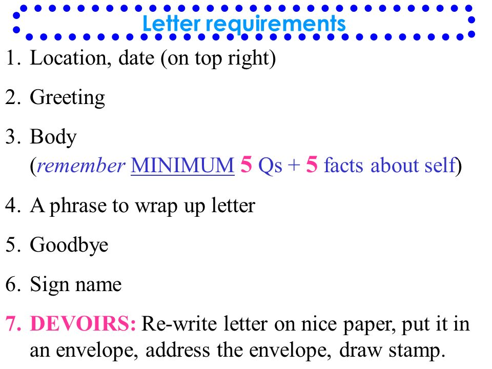 Letter requirements Location, date (on top right) Greeting. Body (remember MINIMUM 5 Qs + 5 facts about self)