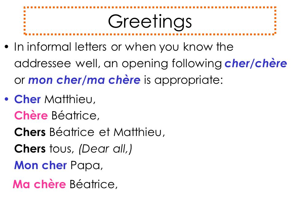 Greetings In informal letters or when you know the addressee well, an opening following cher/chère or mon cher/ma chère is appropriate: