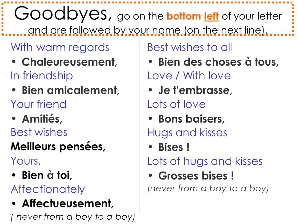 Goodbyes, go on the bottom left of your letter and are followed by your name (on the next line).