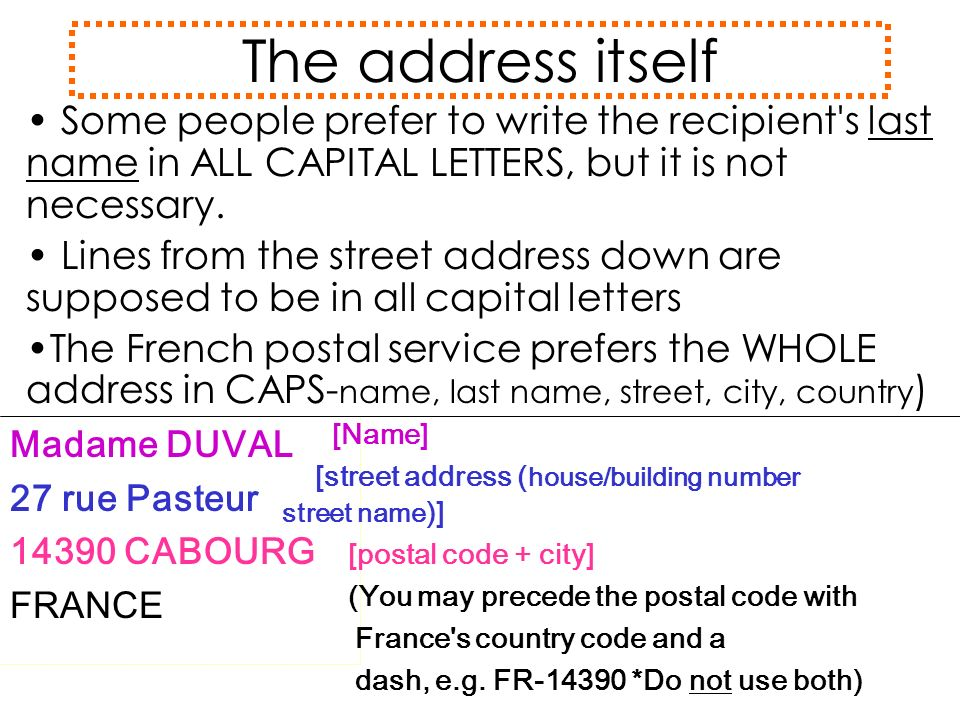 The address itself Some people prefer to write the recipient s last name in ALL CAPITAL LETTERS, but it is not necessary.